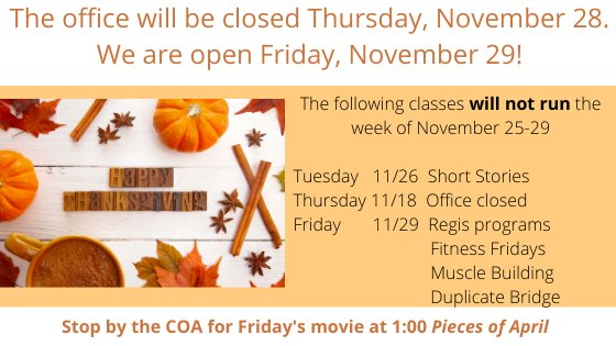 The following classes will not runn Nov 25-29: short stories, regis programs, fitness fridays, muscle building, duplicate bridge. Stop by the COA for Fridays movie at 1:00 pieces of april
