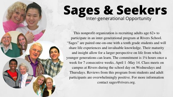 "Sages and seekers inter-generational opportunity ""This nonprofit organization is recruiting adults age 62+ to participate in an inter-generational program at Rivers School. ""Sages"" are paired one-on-one with a tenth grade students and will share life experiences and invaluable knowledge. Their maturity and insight allow for a larger perspective on life from which younger generations can learn. The commitment is 1½ hours once a week for 7 consecutive weeks, April 1 -May 14. Class meets on campus at Rivers during the school day on Wednesdays and Thursdays. Reviews from this program from students and adult participants are overwhelmingly positive. For more information contact sages@rivers.org."""