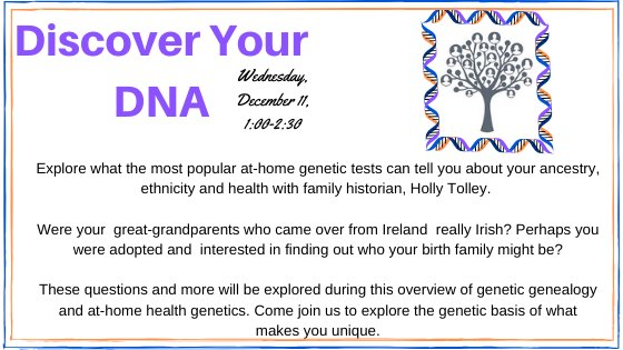 Discover your DNA wednesday December 11 1-2:30 Explore what the most popular at-home genetics tests can tell you about your ancestry, ethnicity, and health with family historian, Holly Tolley.