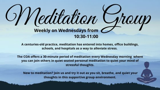 Meditation Group weekly on Wednesdays from 10:30-11:00 The COA offers a 30-minute period of meditation every Wednesday morning where you can join others in a quiet seated personal meditation to quiet your mind of stressful thoughts. New to meditation? Join us and try it out as you sit, breathe, and quiet your thoughts in this supportive group environment.