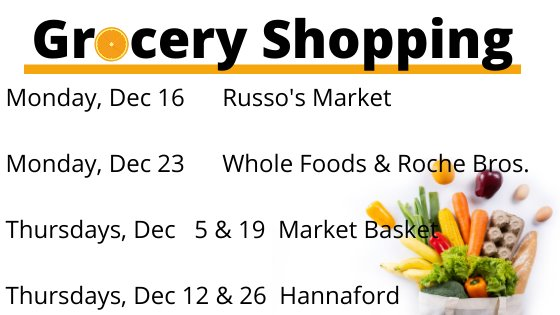 Grocery shopping Monday Dec 16 Russo's Monday Dec 23 Whole Foods and Roche Brothers Thursdays Dec 5 and 19 Market Basket Thursdays Dec 12 and 26 Hannaford