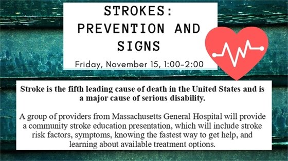 Strokes: Prevention and Signs Friday November 15 1:00PM-2:00 Stroke is the fifth leading cause of death in the US and is a major cause of serious disability. A group of providers from Mass General Hospital will provide a community stroke education presentation, which will include stroke risk factors, stmptoms, knowing the fastest way to get help, and learning about available treatment options.