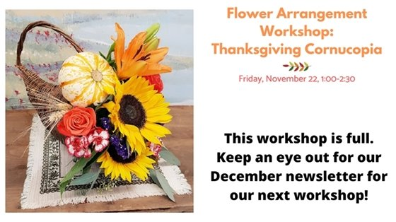 Flower arrangement workshop thanksgiving cornucopia. This workshop is full. Keep an eye out for our December newsletter for our next workshop!