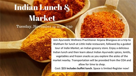 Indian Lunch and Market Tuesday November 19 11:30-2:30 Join Ayurveda wellness practitioner Anjana Bhargava on a trip to Waltham for  lunch at Little India restaurant, followe dby a guided tour of India Market, an Indian grocery store. $15, includes buffet lunch