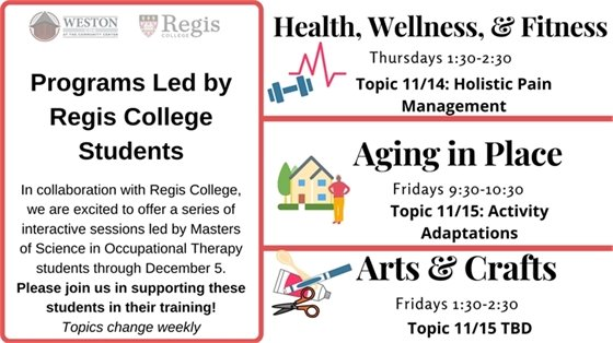 Programs Led by Regis College Students Health, wellness, fitness 11/14 topic is holistic pain management. Aging in place 11/15 topic is activity adaptations. Arts and crafts topic 11/15 is to be determined.